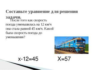После того как скорость поезда уменьшилась на 12 км/ч она стала равной 45 км