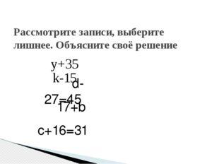 Рассмотрите записи, выберите лишнее. Объясните своё решение y+35 k-15 d-27=45