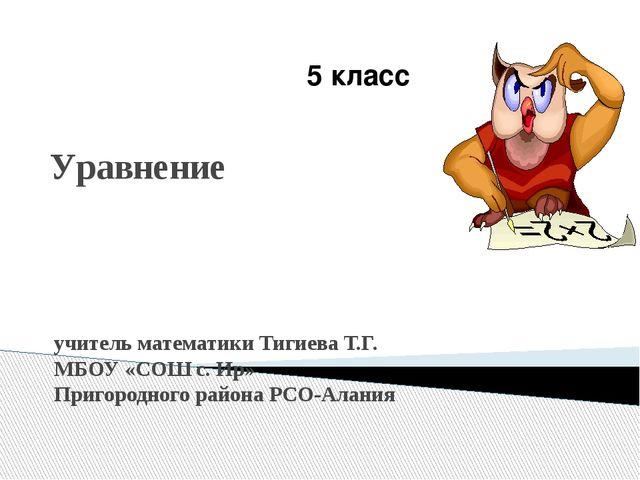 Уравнение учитель математики Тигиева Т.Г. МБОУ «СОШ с. Ир» Пригородного район...
