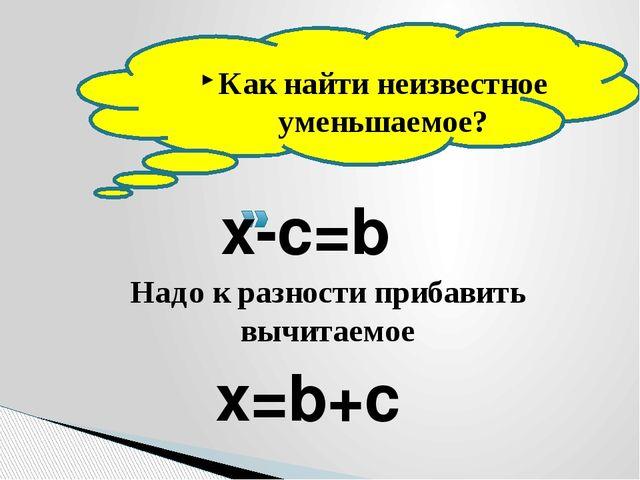 Как найти неизвестное уменьшаемое? Надо к разности прибавить вычитаемое x-c=...