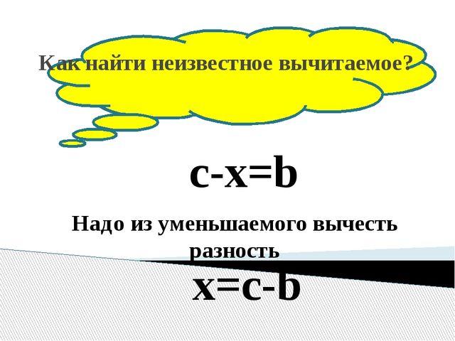 Как найти неизвестное вычитаемое? c-x=b Надо из уменьшаемого вычесть разност...