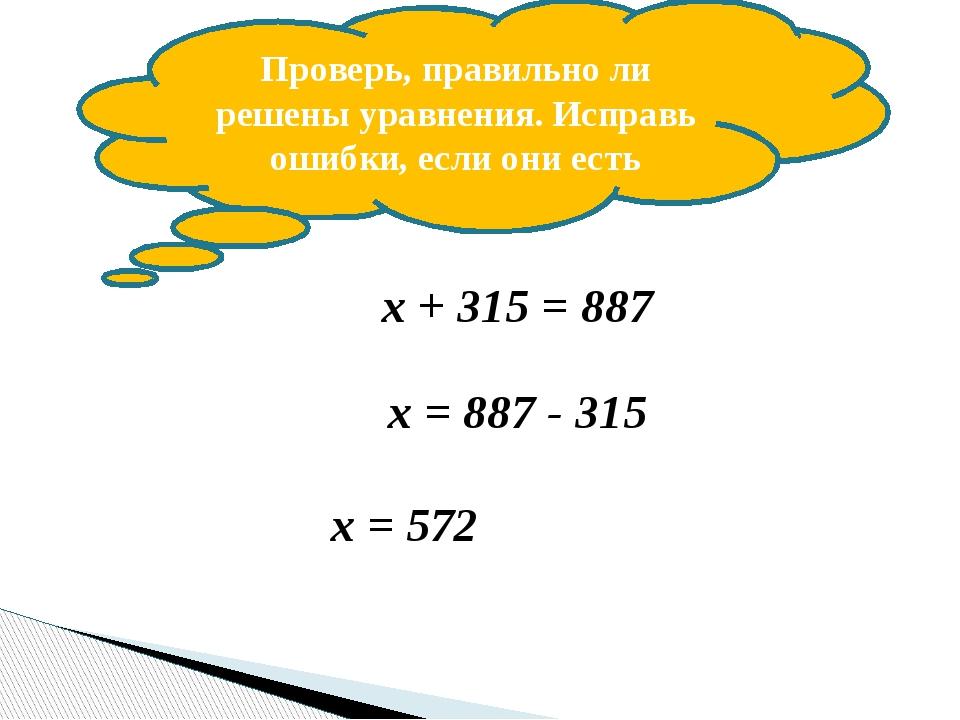 Проверь, правильно ли решены уравнения. Исправь ошибки, если они есть х + 315...