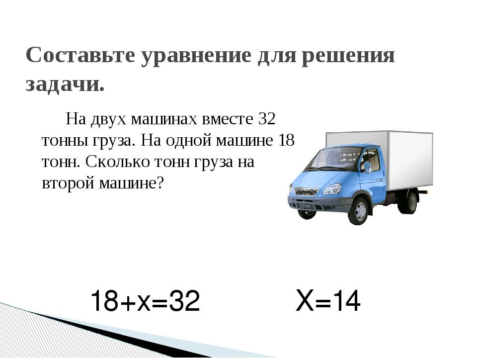 На двух машинах вместе 32 тонны груза. На одной машине 18 тонн. Сколько тонн...