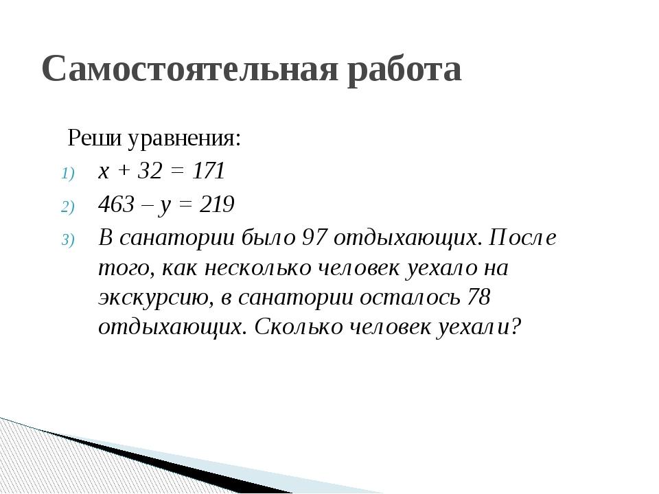 Реши уравнения: х + 32 = 171 463 – у = 219 В санатории было 97 отдыхающих. П...