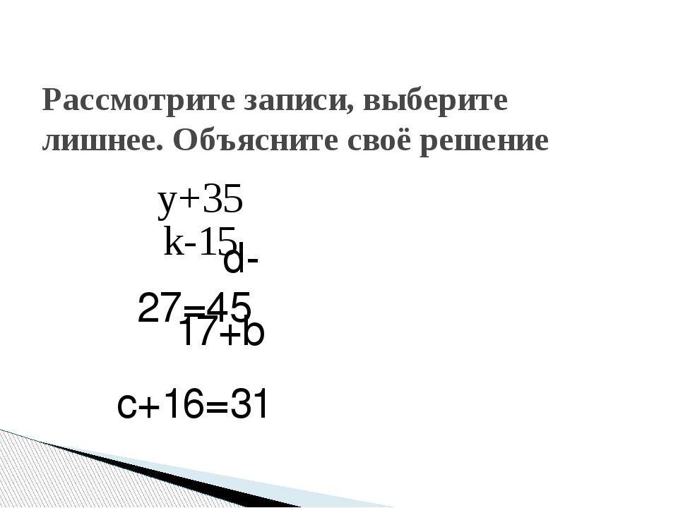 Рассмотрите записи, выберите лишнее. Объясните своё решение y+35 k-15 d-27=45...