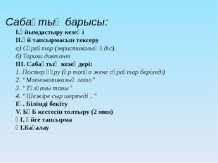 Сабақтың барысы: І.Ұйымдастыру кезеңі ІІ.Үй тапсырмасын тексеру а) Сұрақтар (