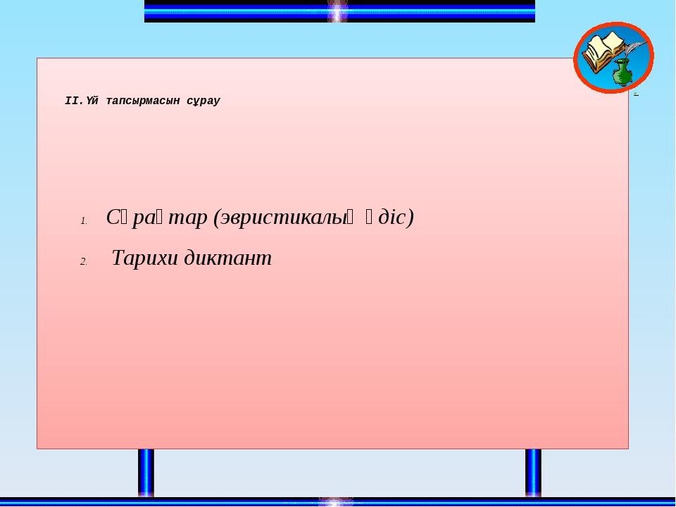 II.Үй тапсырмасын сұрау Сұрақтар (эвристикалық әдіс) Тарихи диктант