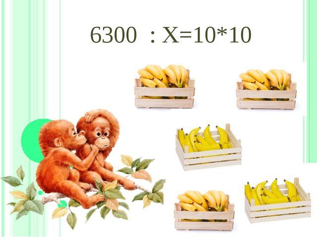 6300 : Х=10*10