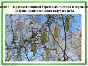 весной – в распустившихся березовых листьях и сережках на фоне пронзительного