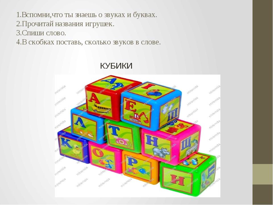 1.Вспомни,что ты знаешь о звуках и буквах. 2.Прочитай названия игрушек. 3.Спи...