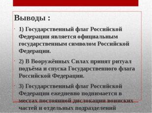 Выводы : 1) Государственный флаг Российской Федерации является официальным го