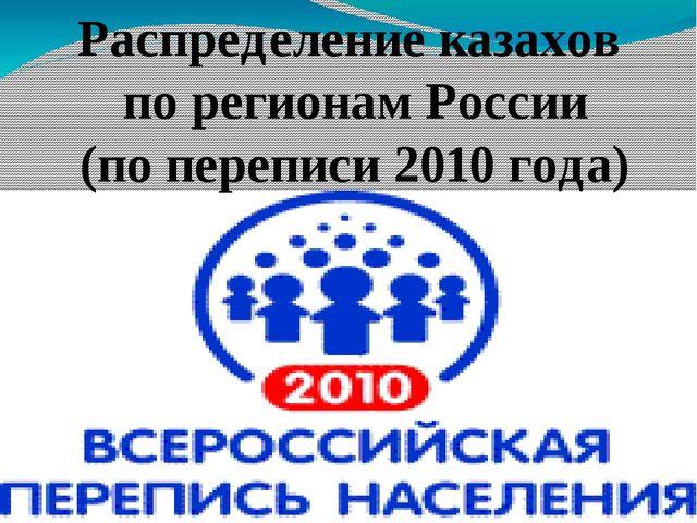 Распределение казахов по регионам России (по переписи 2010 года)