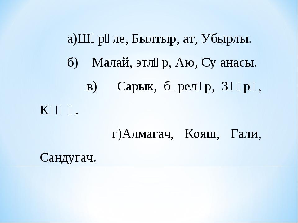 а)Шүрәле, Былтыр, ат, Убырлы. б)Малай, этләр, Аю, Су анасы. в) Сарык, бүрел...