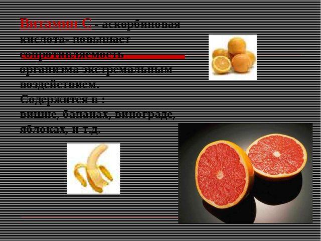 Витамин С - аскорбиновая кислота- повышает сопротивляемость организма экстрем...