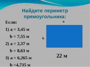 Найдите периметр прямоугольника: Если: 1) а = 3,45 м b = 7,55 м 2) а = 2,37 м