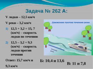 Задача № 262 А: V лодки – 12,5 км/ч V реки – 3,2 км/ч 12,5 + 3,2 = 15, 7 (км/