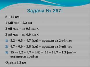 Задача № 267: S – 15 км 1-ый час – 5,2 км 2-ой час – на 0,5 км  3-ий час – н