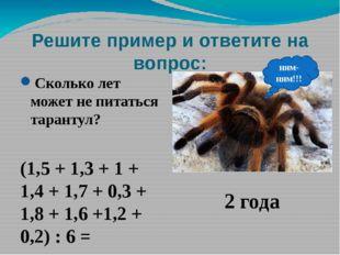 Решите пример и ответите на вопрос: Сколько лет может не питаться тарантул? (