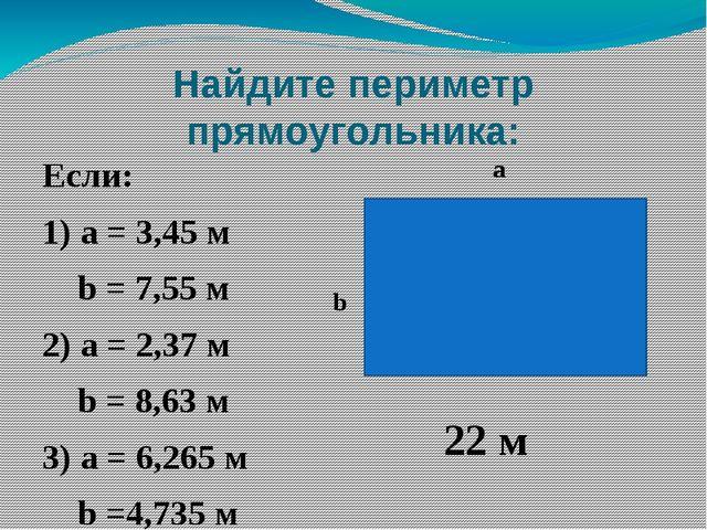 Найдите периметр прямоугольника: Если: 1) а = 3,45 м b = 7,55 м 2) а = 2,37 м...