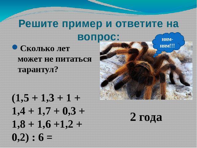 Решите пример и ответите на вопрос: Сколько лет может не питаться тарантул? (...