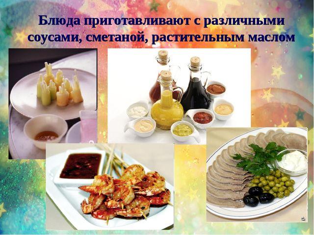 Блюда приготавливают с различными соусами, сметаной, растительным маслом