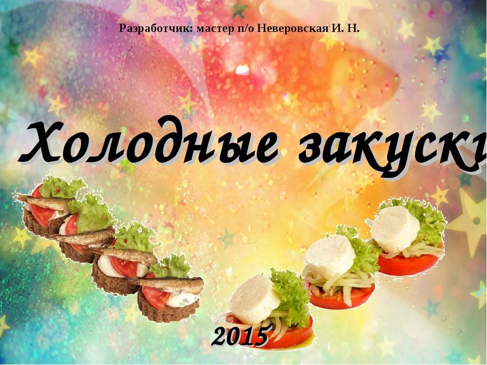 Холодные закуски 2015 Разработчик: мастер п/о Неверовская И. Н.