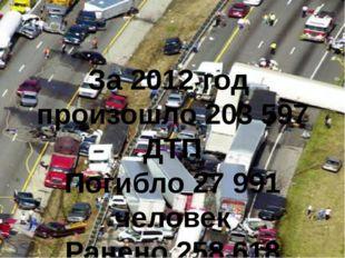 За 2012 год произошло 203 597 ДТП Погибло 27 991 человек Ранено 258 618 человек