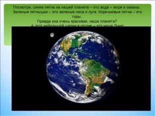 Посмотри, синие пятна на нашей планете – это вода – моря и океаны. Зеленые пя