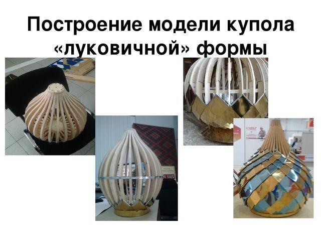 Построение модели купола «луковичной» формы