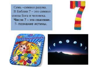Семь –символ разума. В Библии 7 – это символ союза Бога и человека. Число 7 –