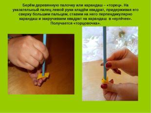 Берём деревянную палочку или карандаш – «торец». На указательный палец левой