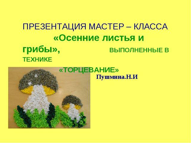 Пушмина.Н.И ПРЕЗЕНТАЦИЯ МАСТЕР – КЛАССА  «Осенние листья и грибы»,  ВЫПОЛ...