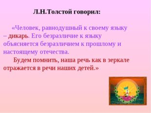 Л.Н.Толстой говорил: «Человек, равнодушный к своему языку – дикарь. Его безр