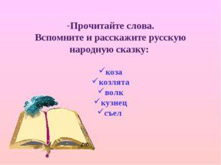Прочитайте слова. Вспомните и расскажите русскую народную сказку: коза козлят