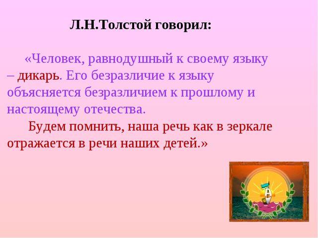 Л.Н.Толстой говорил: «Человек, равнодушный к своему языку – дикарь. Его безр...