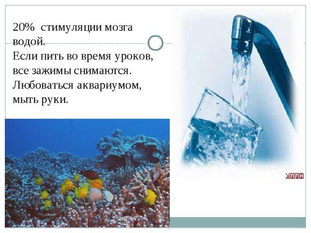 20% стимуляции мозга водой. Если пить во время уроков, все зажимы снимаются....