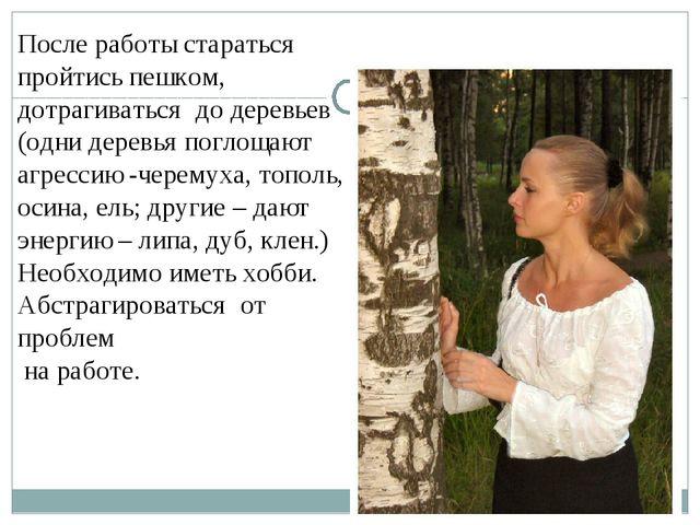 После работы стараться пройтись пешком, дотрагиваться до деревьев (одни дере...