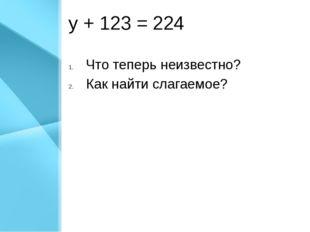 у + 123 = 224 Что теперь неизвестно? Как найти слагаемое?