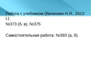 Работа с учебником (Виленкин Н.Я., 2013 г.): №373 (б, в), №375 Самостоятельна