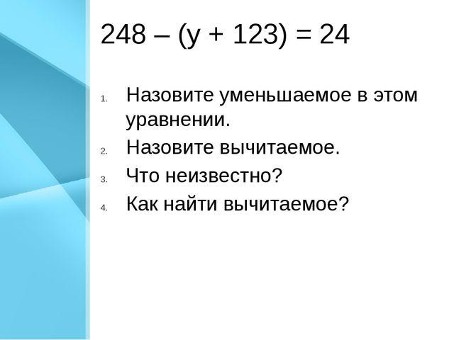 248 – (у + 123) = 24 Назовите уменьшаемое в этом уравнении. Назовите вычитаем...