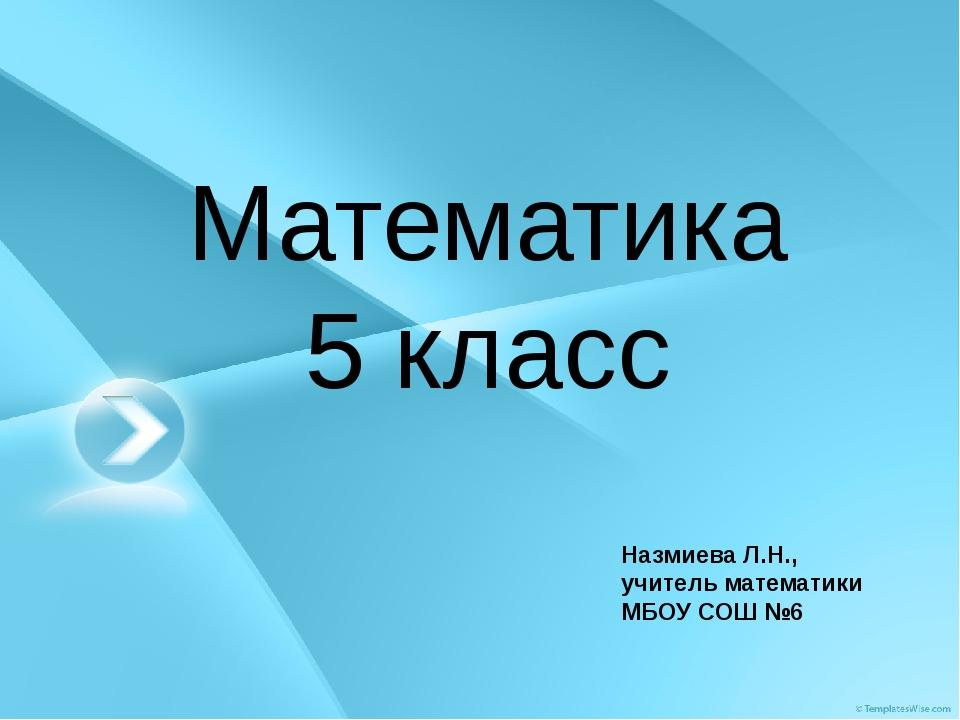 Математика 5 класс Назмиева Л.Н., учитель математики МБОУ СОШ №6