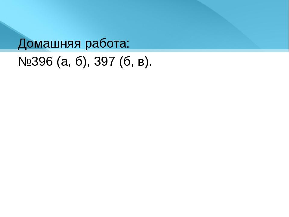 Домашняя работа: №396 (а, б), 397 (б, в).