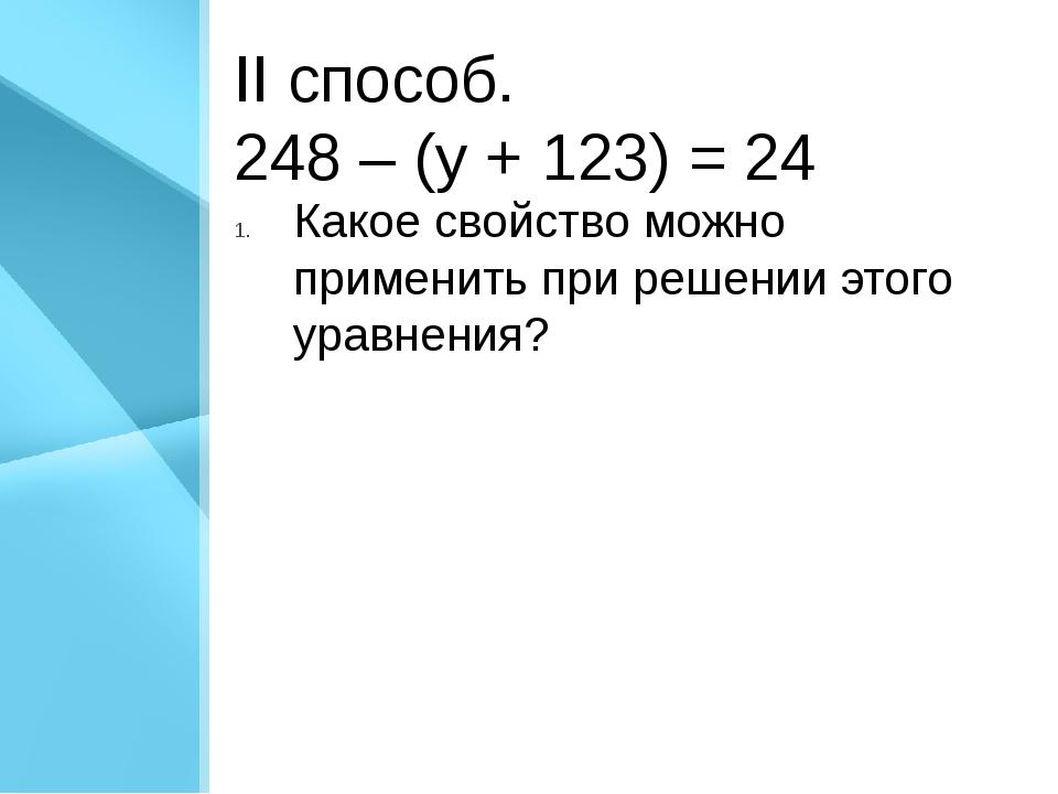 II способ. 248 – (у + 123) = 24 Какое свойство можно применить при решении эт...