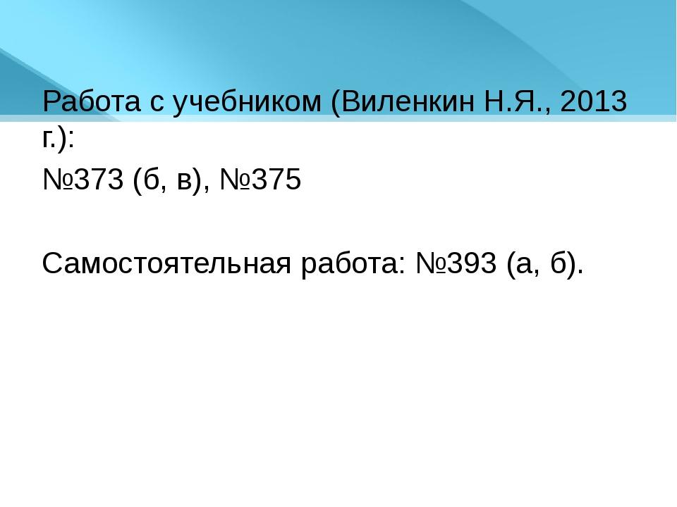 Работа с учебником (Виленкин Н.Я., 2013 г.): №373 (б, в), №375 Самостоятельна...