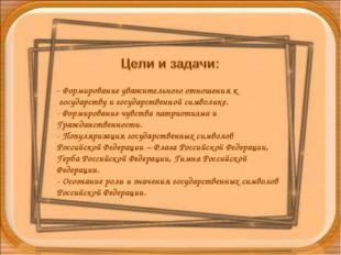 - Формирование уважительного отношения к государству и государственной символ