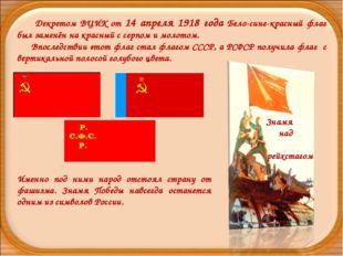 Декретом ВЦИК от 14 апреля 1918 года Бело-сине-красный флаг был заменён на к