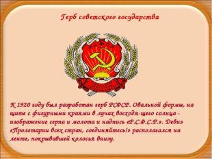Герб советского государства К 1920 году был разработан герб РСФСР. Овальной ф