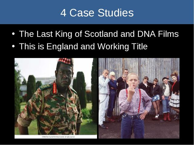 4 Case Studies The Last King of Scotland and DNA Films This is England and W...