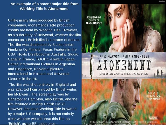 An example of a recent major title from Working Title is Atonement. 	Unlike...