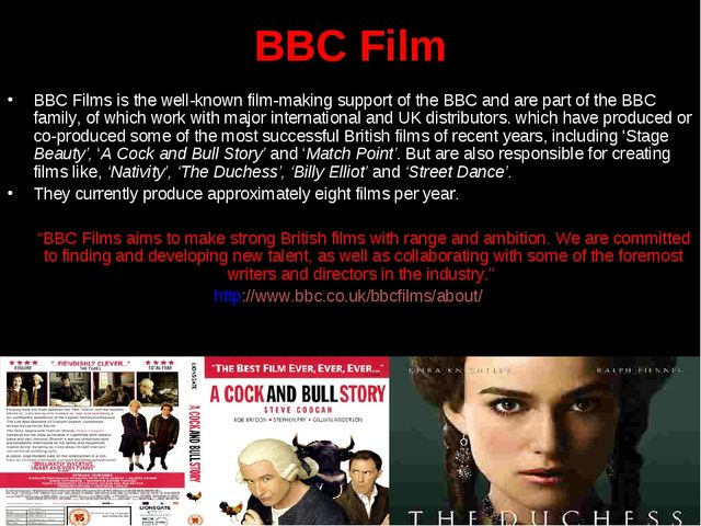 BBC Film BBC Films is the well-known film-making support of the BBC and are p...